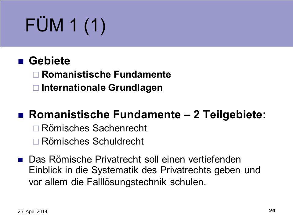 24 25. April 2014 FÜM 1 (1) Gebiete Romanistische Fundamente Internationale Grundlagen Romanistische Fundamente – 2 Teilgebiete: Römisches Sachenrecht