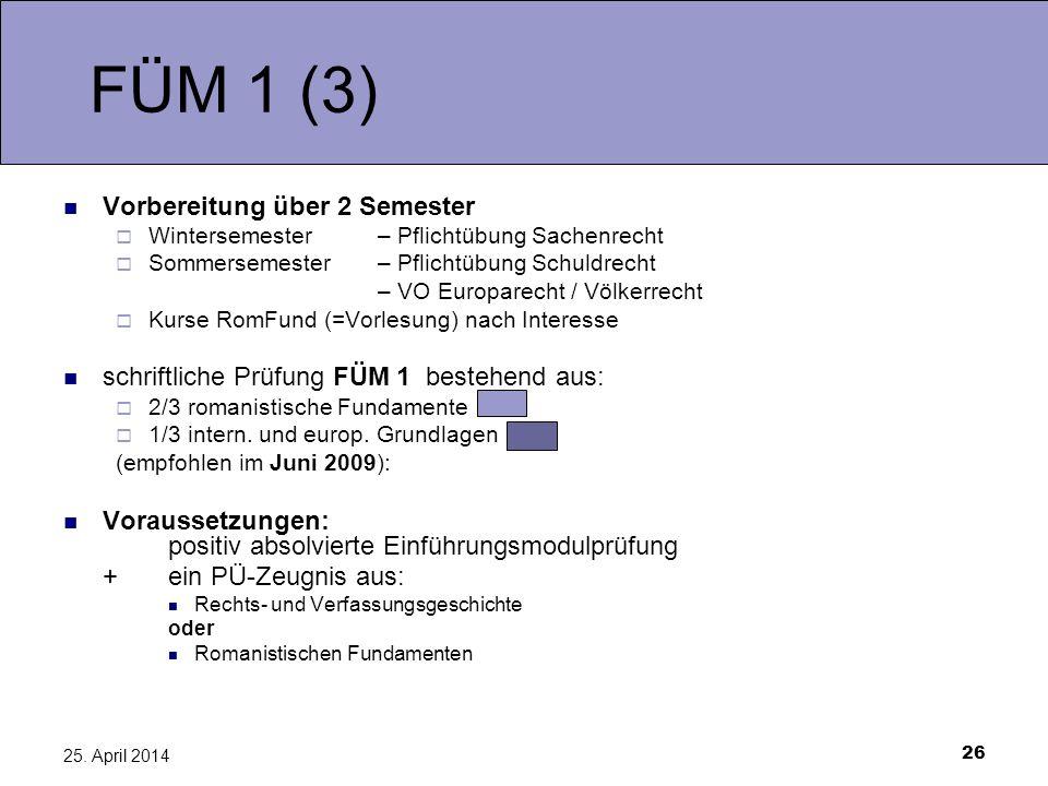 26 25. April 2014 FÜM 1 (3) Vorbereitung über 2 Semester Wintersemester– Pflichtübung Sachenrecht Sommersemester – Pflichtübung Schuldrecht – VO Europ