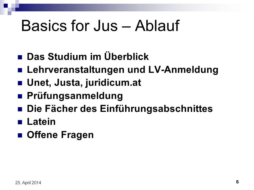 5 25. April 2014 Basics for Jus – Ablauf Das Studium im Überblick Lehrveranstaltungen und LV-Anmeldung Unet, Justa, juridicum.at Prüfungsanmeldung Die