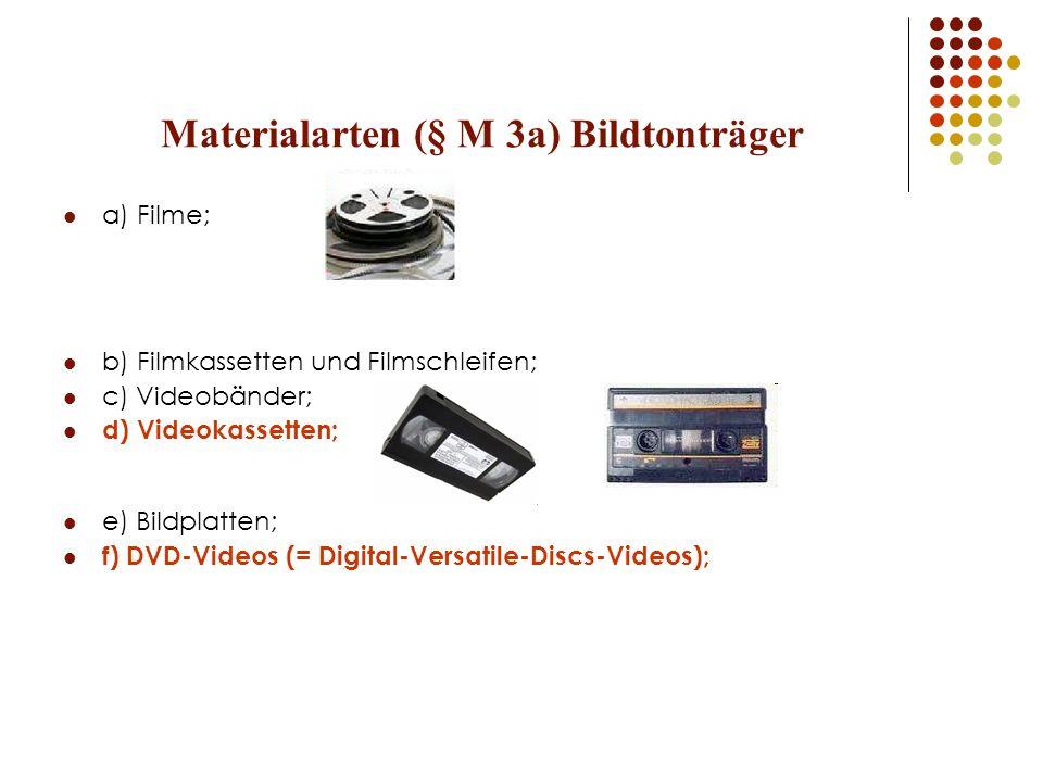 Materialarten (§ M 3a) Bildtonträger a) Filme; b) Filmkassetten und Filmschleifen; c) Videobänder; d) Videokassetten; e) Bildplatten; f) DVD-Videos (=