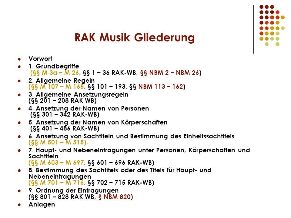 RAK Musik Gliederung Vorwort 1. Grundbegriffe (§§ M 3a – M 26, §§ 1 – 36 RAK-WB, §§ NBM 2 – NBM 26) 2. Allgemeine Regeln (§§ M 107 – M 165, §§ 101 – 1