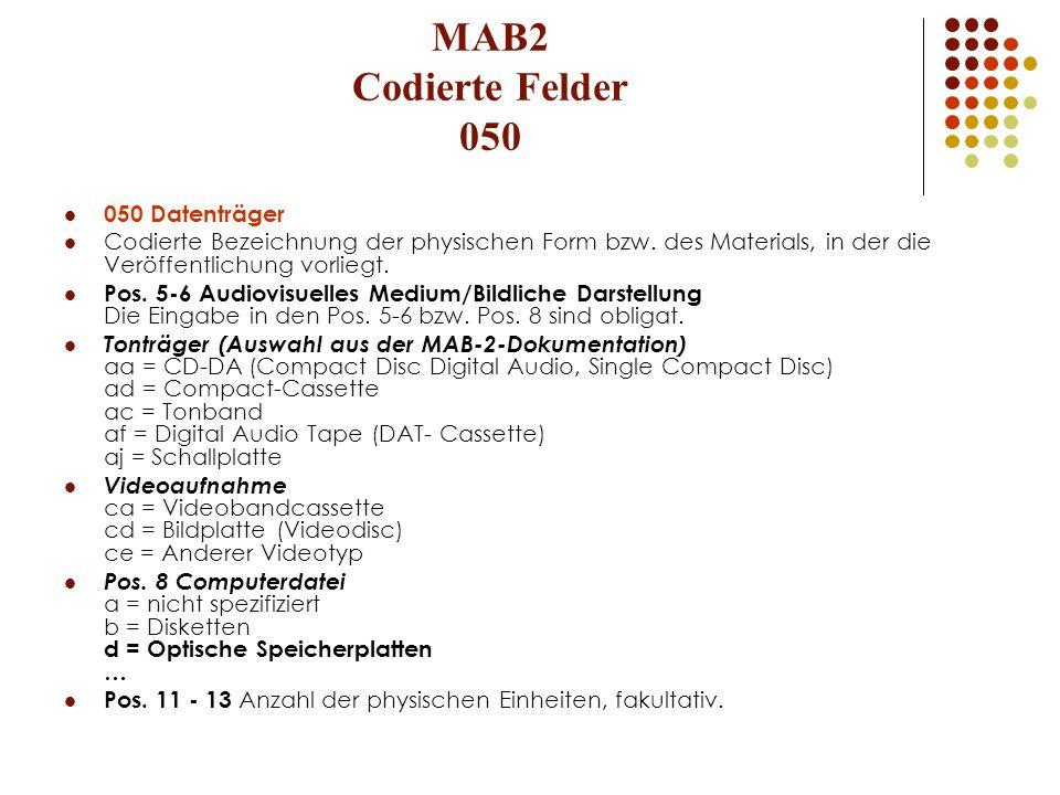 MAB2 Codierte Felder 050 050 Datenträger Codierte Bezeichnung der physischen Form bzw. des Materials, in der die Veröffentlichung vorliegt. Pos. 5-6 A