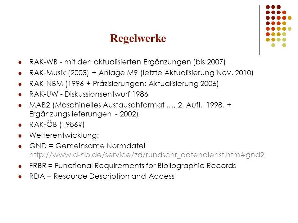 Regelwerke, nützliche Internetressourcen (DNB, allgemein): Standardisierungsausschuß der DNB http://www.d-nb.de/standardisierung/regelwerke/afs_dok_reg_entw.htm http://www.d-nb.de/standardisierung/regelwerke/afs_dok_reg_entw.htm RAK-Datenbank http://www.allegro-c.de/regeln/ http://www.allegro-c.de/regeln/ RAK-WB mit den aktualisierten Ergänzungen (bis 2007) http://files.d-nb.de/pdf/rak_wb_netz.pdf http://files.d-nb.de/pdf/rak_wb_netz.pdf MAB 2 http://www.d-nb.de/standardisierung/txt/titelmab.txt http://www.d-nb.de/standardisierung/txt/titelmab.txt RAK-NBM (1996 + Präzisierungen; Aktualisierung 2006 http://files.d-nb.de/pdf/rak_nbm_gw_und_erg.pdf http://files.d-nb.de/pdf/rak_nbm_gw_und_erg.pdf RAK-UW: Diskussionsentwurf 1986 http://www.oeaw.ac.at/biblio/Aleph/download/rak-uw.pdf http://www.oeaw.ac.at/biblio/Aleph/download/rak-uw.pdf RAK-Musik (2003) http://www.d-nb.de/standardisierung/pdf/rak_musik_2003.pdf http://www.d-nb.de/standardisierung/pdf/rak_musik_2003.pdf Anlage M9 (2010) http://www.d-nb.de/standardisierung/pdf/rak_musik_m9_2010.pdf http://www.d-nb.de/standardisierung/pdf/rak_musik_m9_2010.pdf Katalog des des DMA für die Recherche nach Einheitssachtiteln http://dispatch.opac.d-nb.de/DB=2.1/HTML=Y / http://dispatch.opac.d-nb.de/DB=2.1/HTML=Y / https://portal.d- nb.de/opac.htm?method=showOptions&selectedOptionTab=catalogsTab https://portal.d- nb.de/opac.htm?method=showOptions&selectedOptionTab=catalogsTab http://www.bibliotheken.at