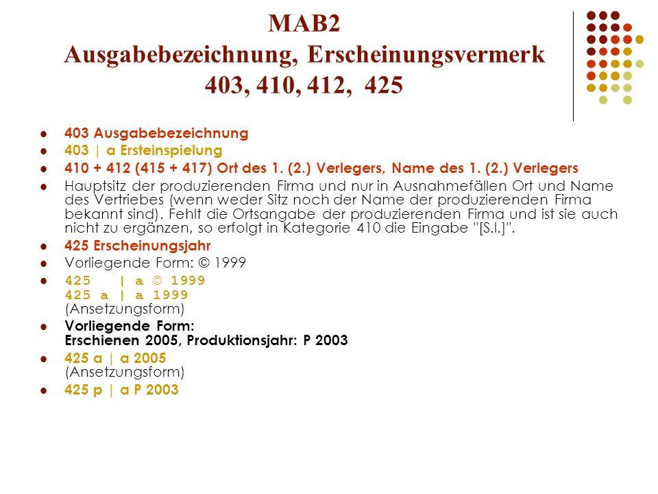 MAB2 Ausgabebezeichnung, Erscheinungsvermerk 403, 410, 412, 425 403 Ausgabebezeichnung 403 | a Ersteinspielung 410 + 412 (415 + 417) Ort des 1. (2.) V