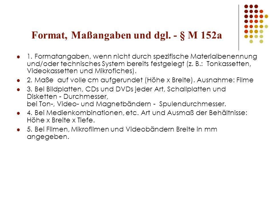 Format, Maßangaben und dgl. - § M 152a 1. Formatangaben, wenn nicht durch spezifische Materialbenennung und/oder technisches System bereits festgelegt