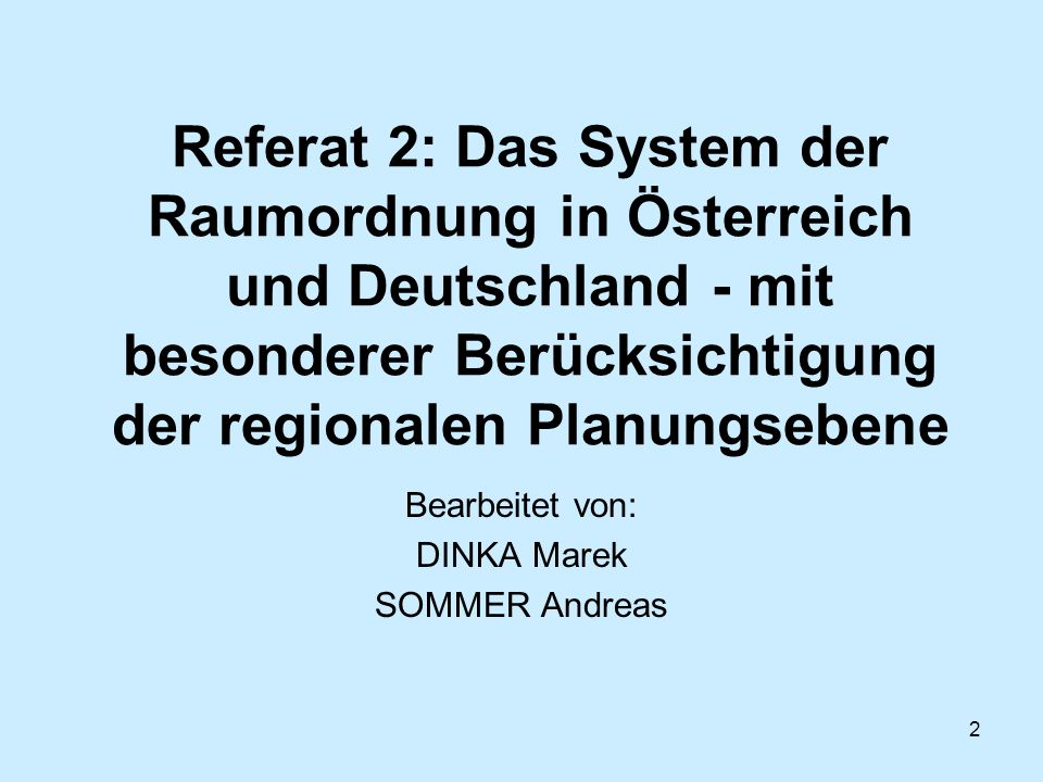 2 Referat 2: Das System der Raumordnung in Österreich und Deutschland - mit besonderer Berücksichtigung der regionalen Planungsebene Bearbeitet von: D