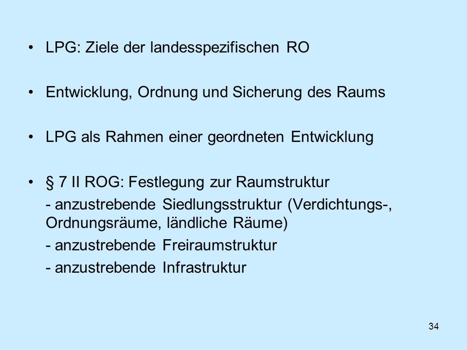 34 LPG: Ziele der landesspezifischen RO Entwicklung, Ordnung und Sicherung des Raums LPG als Rahmen einer geordneten Entwicklung § 7 II ROG: Festlegun