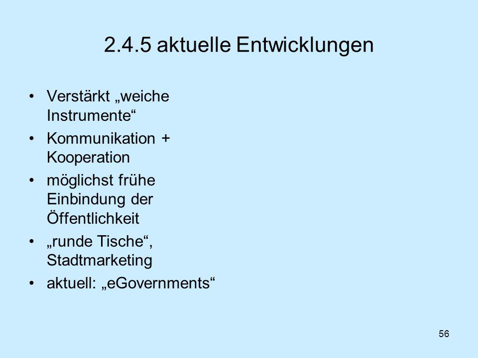 56 2.4.5 aktuelle Entwicklungen Verstärkt weiche Instrumente Kommunikation + Kooperation möglichst frühe Einbindung der Öffentlichkeit runde Tische, S