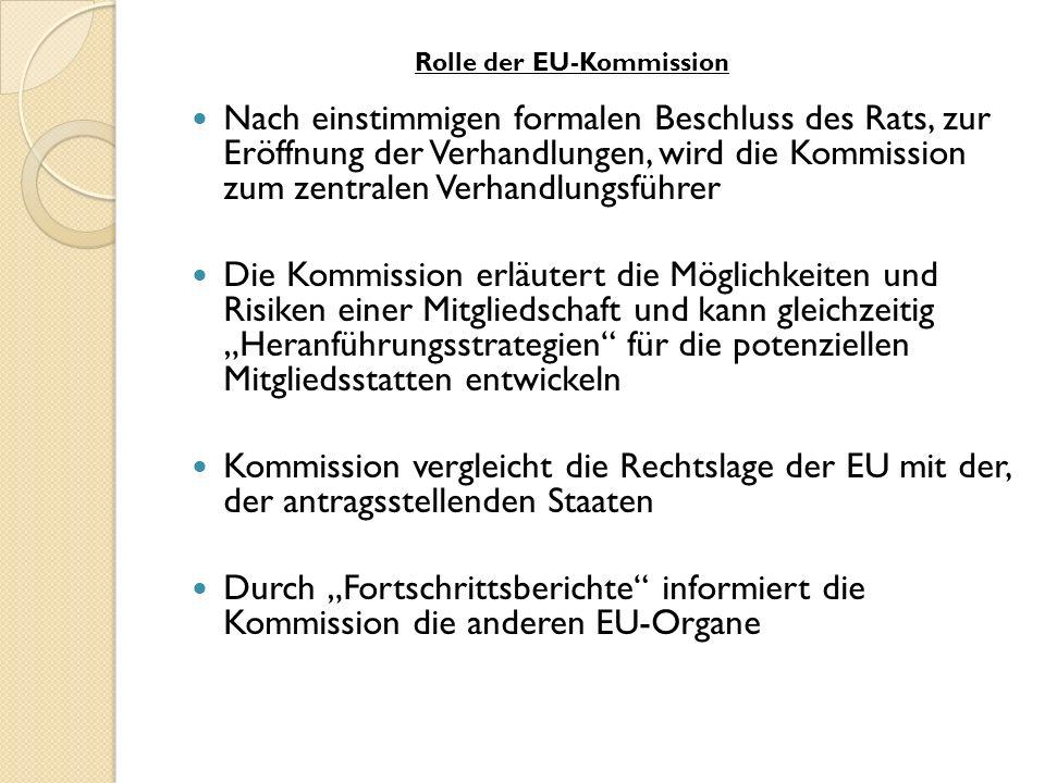 Nach einstimmigen formalen Beschluss des Rats, zur Eröffnung der Verhandlungen, wird die Kommission zum zentralen Verhandlungsführer Die Kommission erläutert die Möglichkeiten und Risiken einer Mitgliedschaft und kann gleichzeitig Heranführungsstrategien für die potenziellen Mitgliedsstatten entwickeln Kommission vergleicht die Rechtslage der EU mit der, der antragsstellenden Staaten Durch Fortschrittsberichte informiert die Kommission die anderen EU-Organe Rolle der EU-Kommission