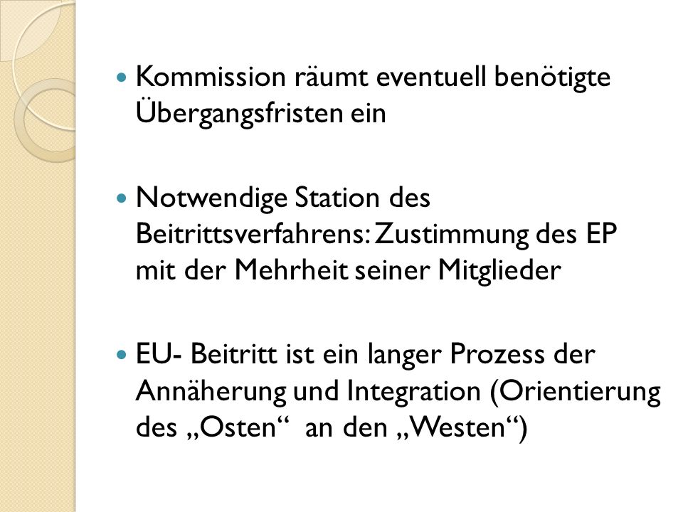 Kommission räumt eventuell benötigte Übergangsfristen ein Notwendige Station des Beitrittsverfahrens: Zustimmung des EP mit der Mehrheit seiner Mitglieder EU- Beitritt ist ein langer Prozess der Annäherung und Integration (Orientierung des Osten an den Westen)