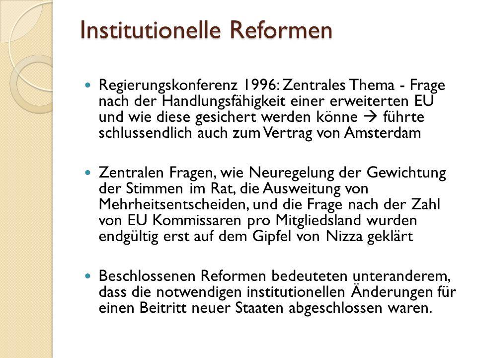 Institutionelle Reformen Regierungskonferenz 1996: Zentrales Thema - Frage nach der Handlungsfähigkeit einer erweiterten EU und wie diese gesichert werden könne führte schlussendlich auch zum Vertrag von Amsterdam Zentralen Fragen, wie Neuregelung der Gewichtung der Stimmen im Rat, die Ausweitung von Mehrheitsentscheiden, und die Frage nach der Zahl von EU Kommissaren pro Mitgliedsland wurden endgültig erst auf dem Gipfel von Nizza geklärt Beschlossenen Reformen bedeuteten unteranderem, dass die notwendigen institutionellen Änderungen für einen Beitritt neuer Staaten abgeschlossen waren.