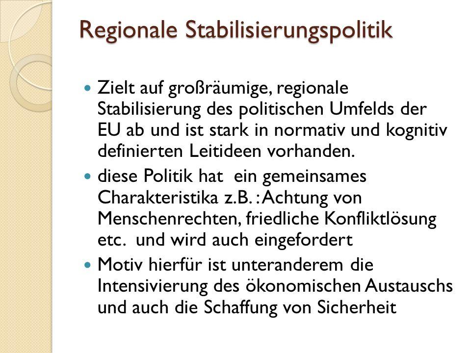 Regionale Stabilisierungspolitik Zielt auf großräumige, regionale Stabilisierung des politischen Umfelds der EU ab und ist stark in normativ und kognitiv definierten Leitideen vorhanden.