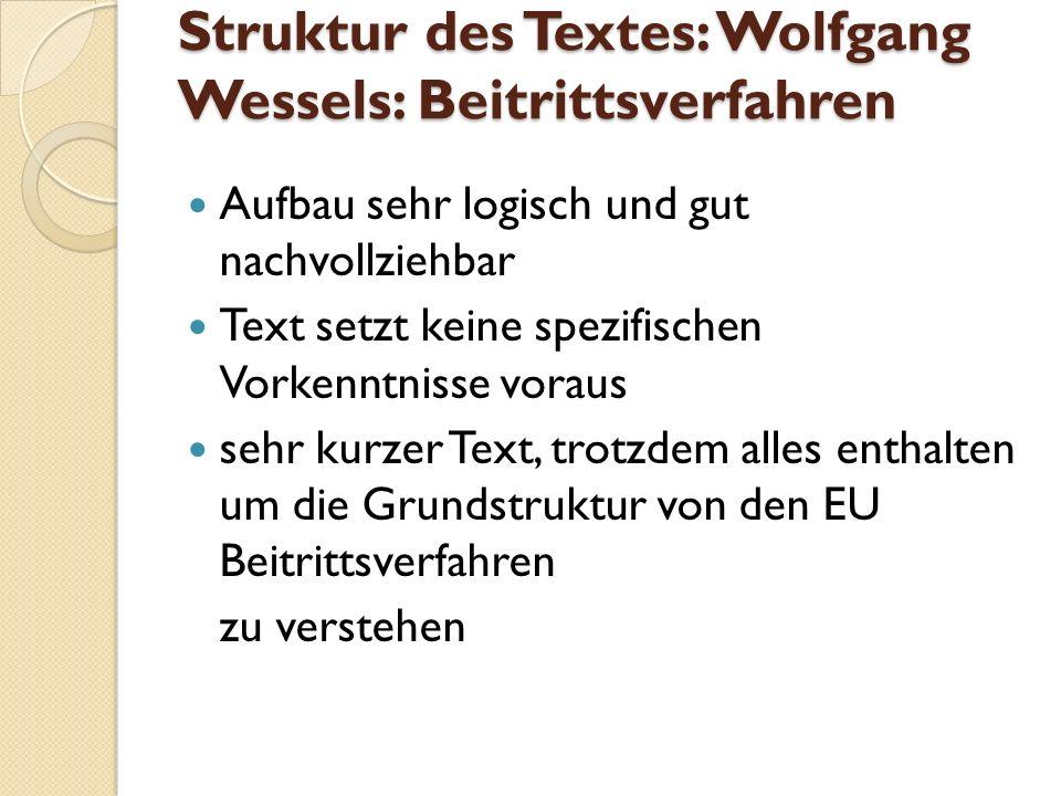 Struktur des Textes: Wolfgang Wessels: Beitrittsverfahren Aufbau sehr logisch und gut nachvollziehbar Text setzt keine spezifischen Vorkenntnisse voraus sehr kurzer Text, trotzdem alles enthalten um die Grundstruktur von den EU Beitrittsverfahren zu verstehen
