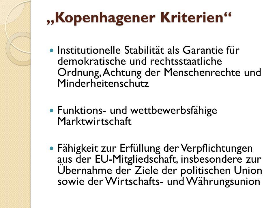 Kopenhagener Kriterien Institutionelle Stabilität als Garantie für demokratische und rechtsstaatliche Ordnung, Achtung der Menschenrechte und Minderheitenschutz Funktions- und wettbewerbsfähige Marktwirtschaft Fähigkeit zur Erfüllung der Verpflichtungen aus der EU-Mitgliedschaft, insbesondere zur Übernahme der Ziele der politischen Union sowie der Wirtschafts- und Währungsunion