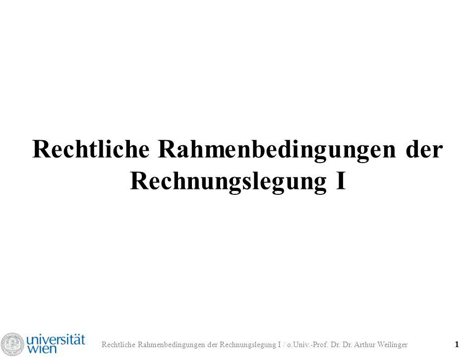 Rechtliche Rahmenbedingungen der Rechnungslegung I / o.Univ.-Prof. Dr. Dr. Arthur Weilinger 1 Rechtliche Rahmenbedingungen der Rechnungslegung I