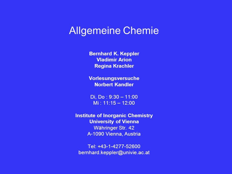 Allgemeine Chemie Bernhard K. Keppler Vladimir Arion Regina Krachler Vorlesungsversuche Norbert Kandler Di, Do : 9:30 – 11:00 Mi : 11:15 – 12:00 Insti