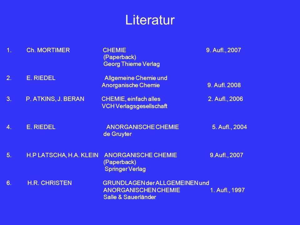 Literatur 1.Ch. MORTIMER CHEMIE 9. Aufl., 2007 (Paperback) Georg Thieme Verlag 2.E. RIEDEL Allgemeine Chemie und Anorganische Chemie 9. Aufl. 2008 3.