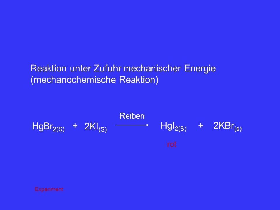 Reaktion unter Zufuhr mechanischer Energie (mechanochemische Reaktion) HgBr 2(S) + 2KI (S) Reiben HgI 2(S) +2KBr (s) rot Experiment