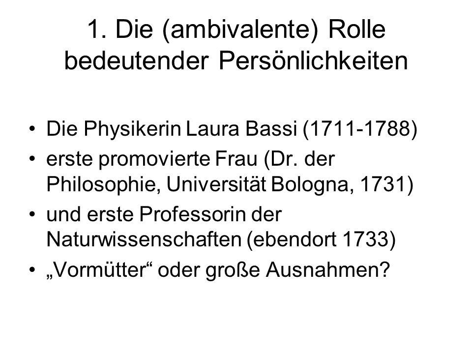 1. Die (ambivalente) Rolle bedeutender Persönlichkeiten Die Physikerin Laura Bassi (1711-1788) erste promovierte Frau (Dr. der Philosophie, Universitä
