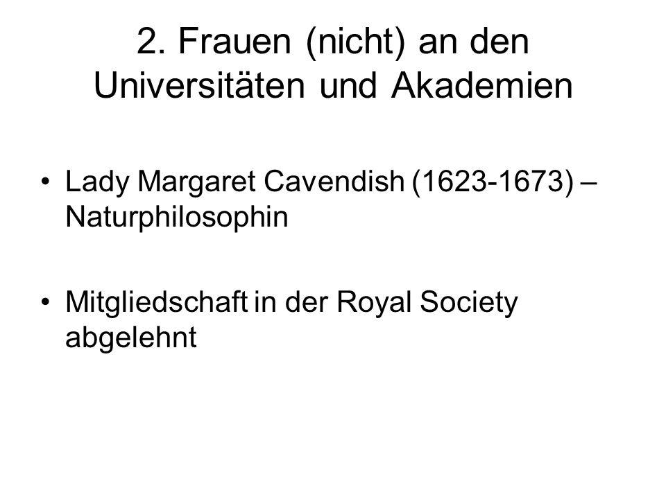 2. Frauen (nicht) an den Universitäten und Akademien Lady Margaret Cavendish (1623-1673) – Naturphilosophin Mitgliedschaft in der Royal Society abgele