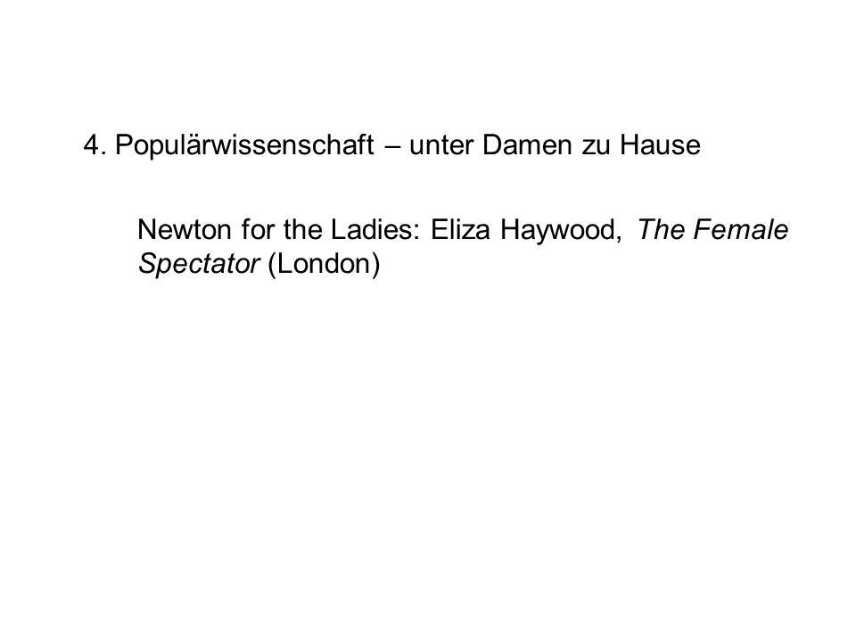 4. Populärwissenschaft – unter Damen zu Hause Newton for the Ladies: Eliza Haywood, The Female Spectator (London)