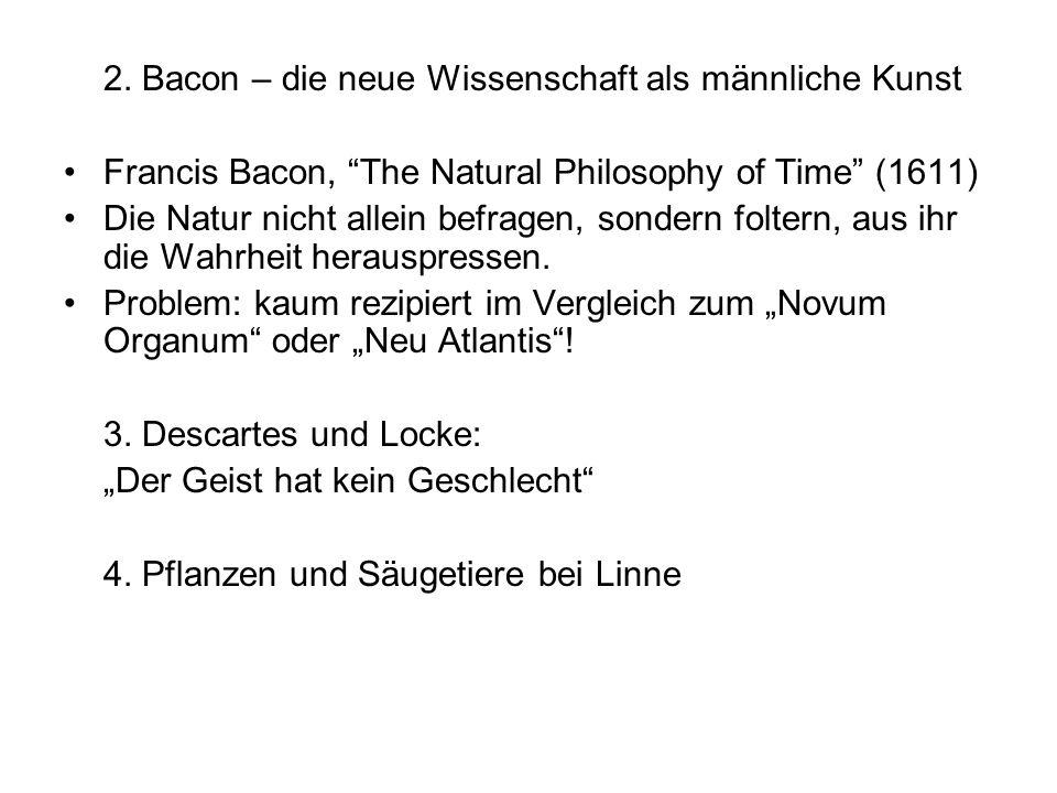 2. Bacon – die neue Wissenschaft als männliche Kunst Francis Bacon, The Natural Philosophy of Time (1611) Die Natur nicht allein befragen, sondern fol