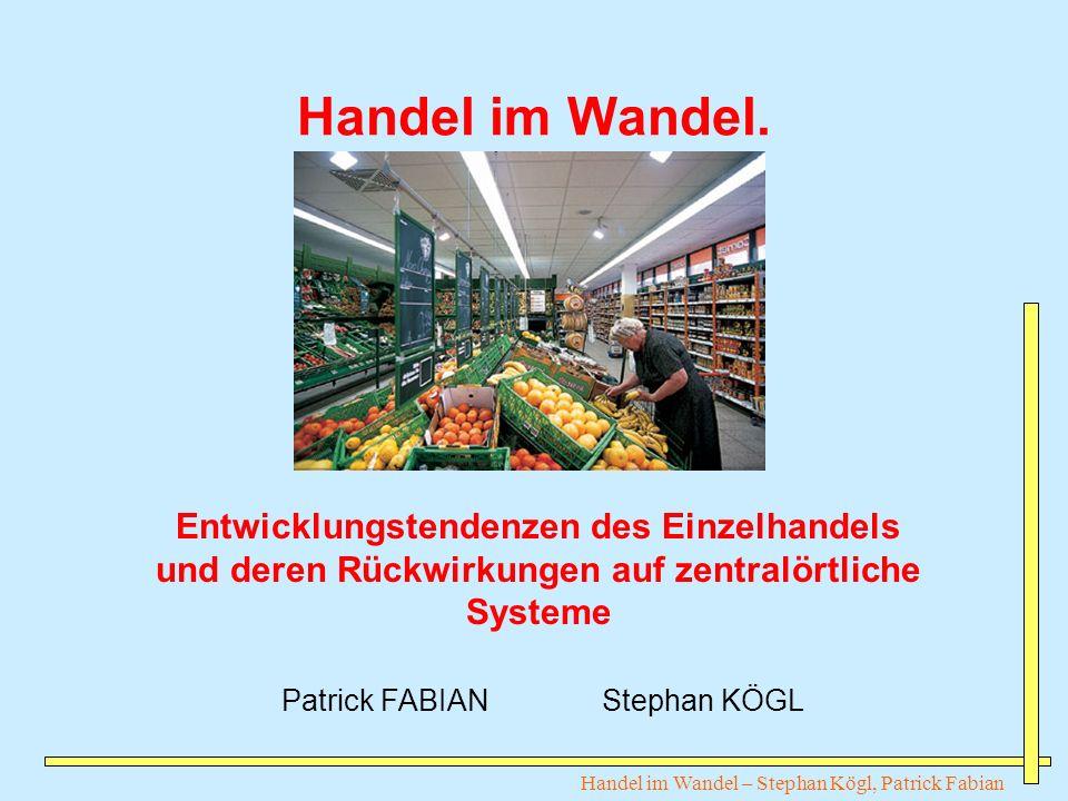 Handel im Wandel – Stephan Kögl, Patrick Fabian Handel im Wandel. Entwicklungstendenzen des Einzelhandels und deren Rückwirkungen auf zentralörtliche