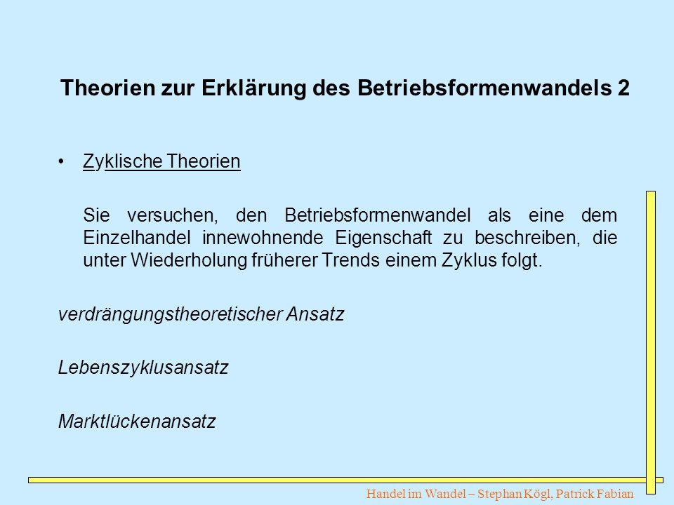 Handel im Wandel – Stephan Kögl, Patrick Fabian Theorien zur Erklärung des Betriebsformenwandels 2 Zyklische Theorien Sie versuchen, den Betriebsforme
