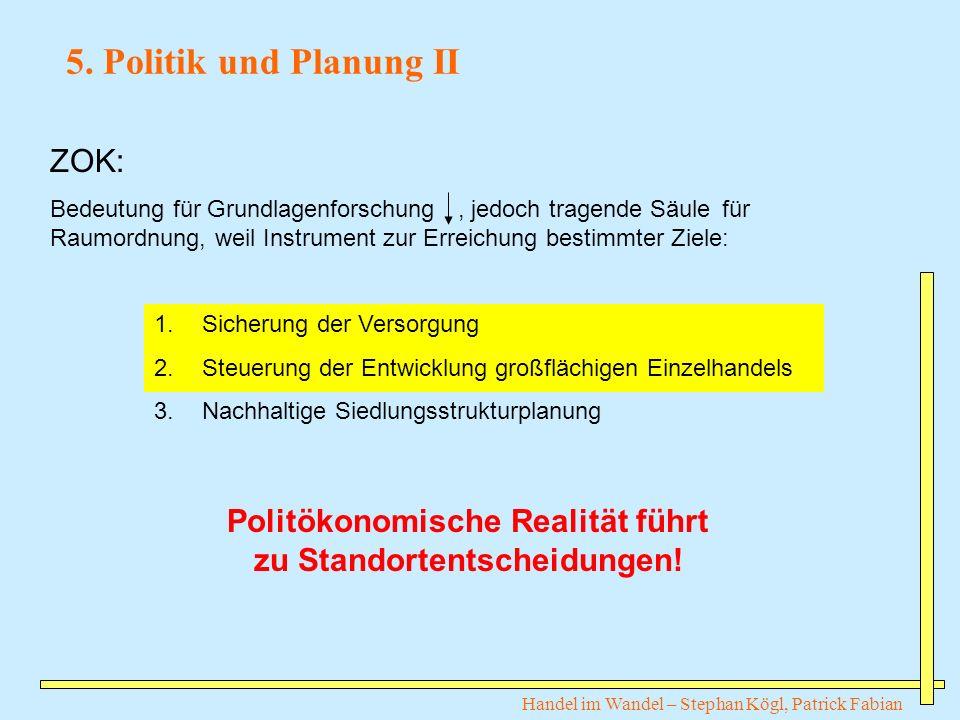Handel im Wandel – Stephan Kögl, Patrick Fabian 5. Politik und Planung II Politökonomische Realität führt zu Standortentscheidungen! ZOK: Bedeutung fü