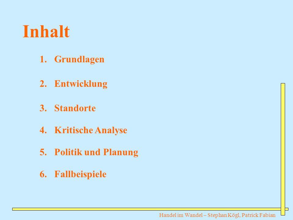 Handel im Wandel – Stephan Kögl, Patrick Fabian Inhalt 1.Grundlagen 2.Entwicklung 3.Standorte 4. Kritische Analyse 6. Fallbeispiele 5. Politik und Pla