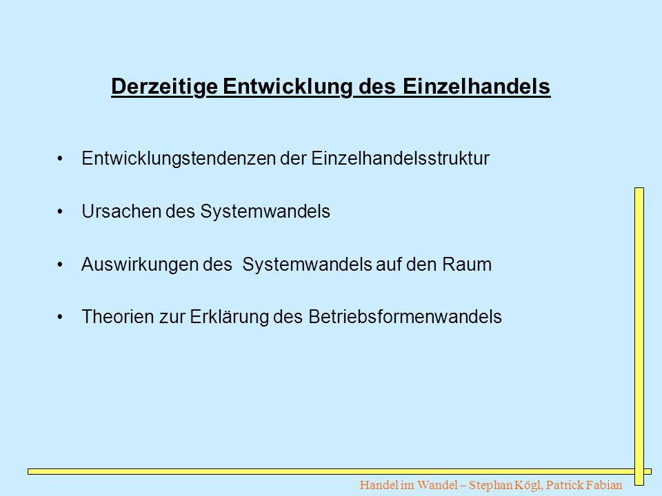 Handel im Wandel – Stephan Kögl, Patrick Fabian Derzeitige Entwicklung des Einzelhandels Entwicklungstendenzen der Einzelhandelsstruktur Ursachen des