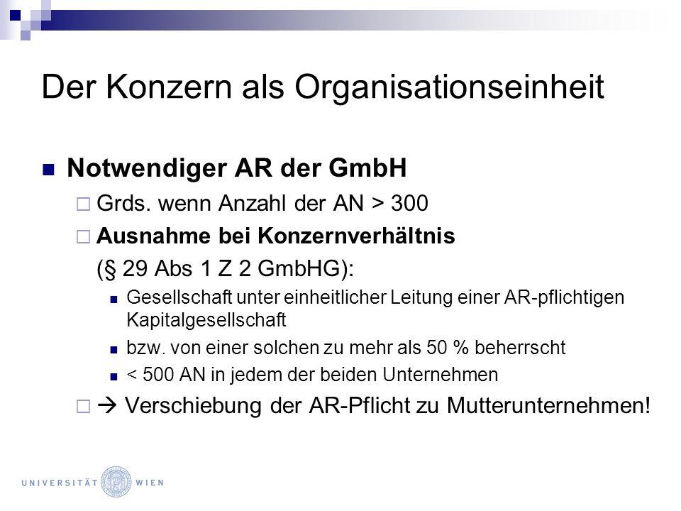 Der Konzern als Organisationseinheit Notwendiger AR der GmbH Grds. wenn Anzahl der AN > 300 Ausnahme bei Konzernverhältnis (§ 29 Abs 1 Z 2 GmbHG): Ges