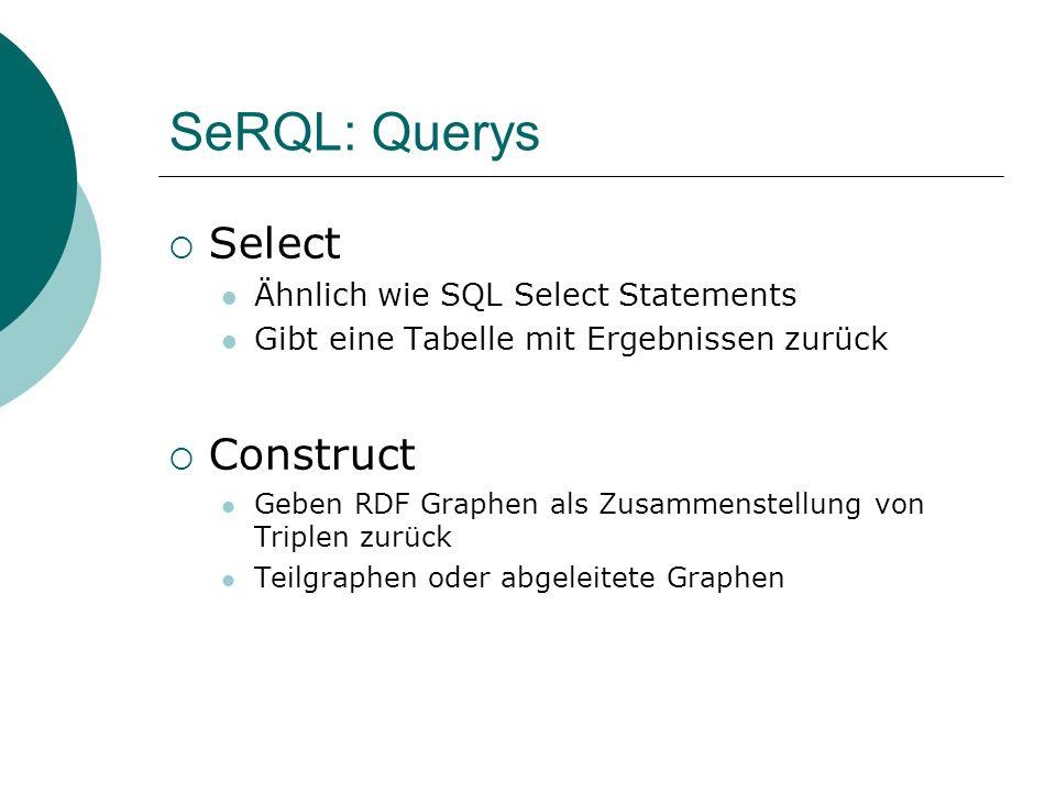SeRQL: Querys Select Ähnlich wie SQL Select Statements Gibt eine Tabelle mit Ergebnissen zurück Construct Geben RDF Graphen als Zusammenstellung von T