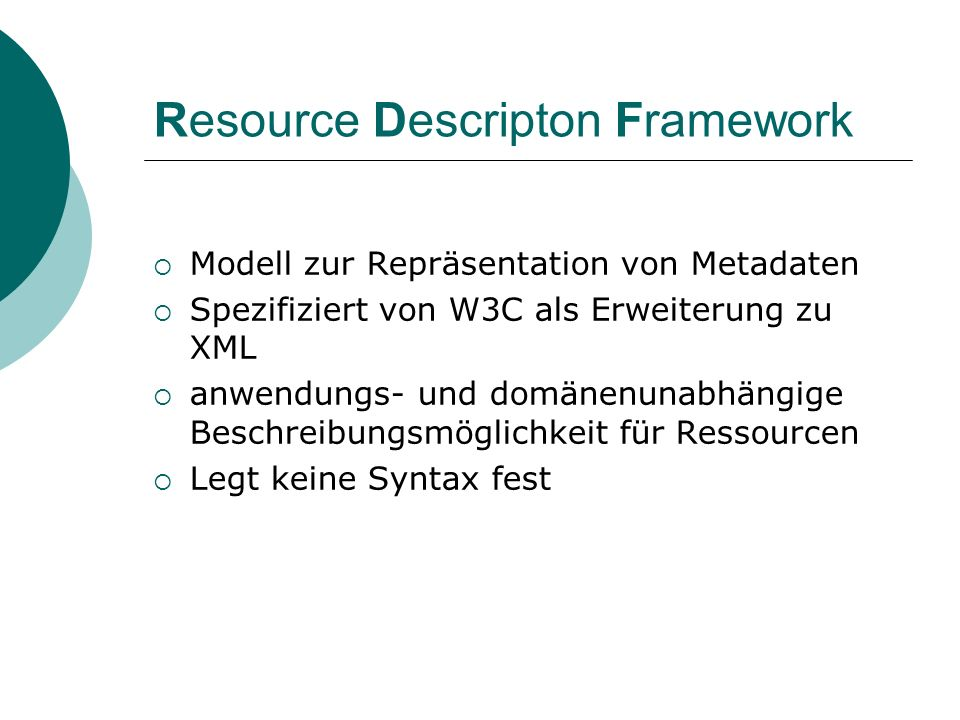 Resource Descripton Framework Modell zur Repräsentation von Metadaten Spezifiziert von W3C als Erweiterung zu XML anwendungs- und domänenunabhängige B