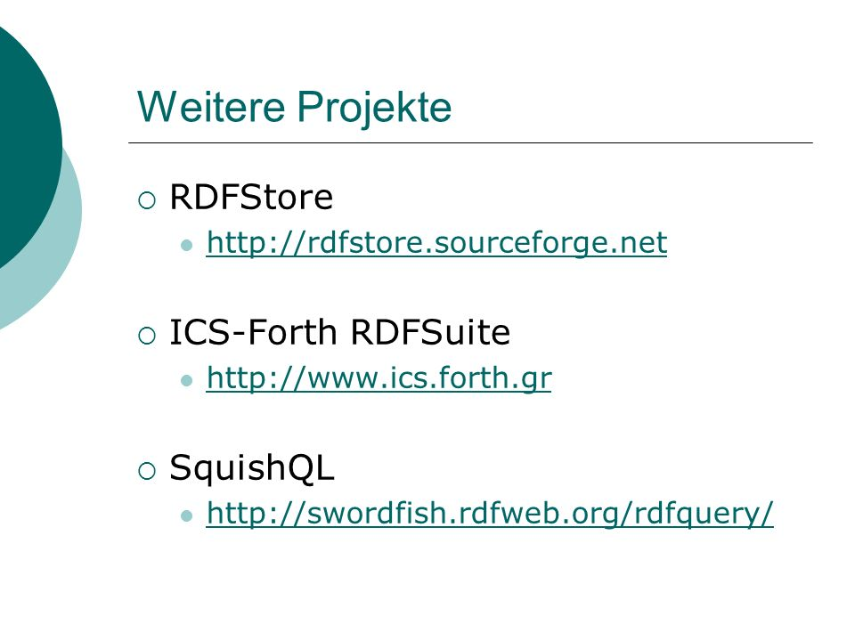 Weitere Projekte RDFStore http://rdfstore.sourceforge.net ICS-Forth RDFSuite http://www.ics.forth.gr SquishQL http://swordfish.rdfweb.org/rdfquery/