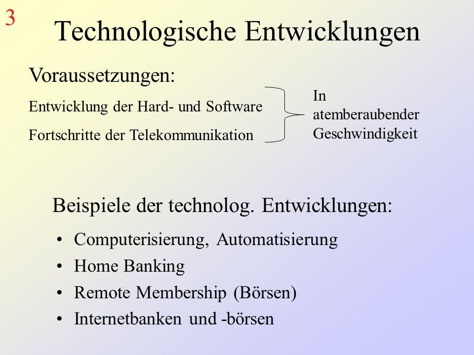 Technologische Entwicklungen Computerisierung, Automatisierung Home Banking Remote Membership (Börsen) Internetbanken und -börsen Voraussetzungen: Entwicklung der Hard- und Software Fortschritte der Telekommunikation In atemberaubender Geschwindigkeit Beispiele der technolog.