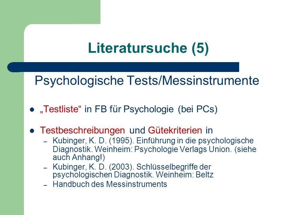 Literatursuche (5) Psychologische Tests/Messinstrumente Testliste in FB für Psychologie (bei PCs) Testbeschreibungen und Gütekriterien in – Kubinger,