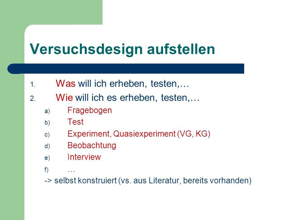 Versuchsdesign aufstellen 1. Was will ich erheben, testen,… 2. Wie will ich es erheben, testen,… a) Fragebogen b) Test c) Experiment, Quasiexperiment