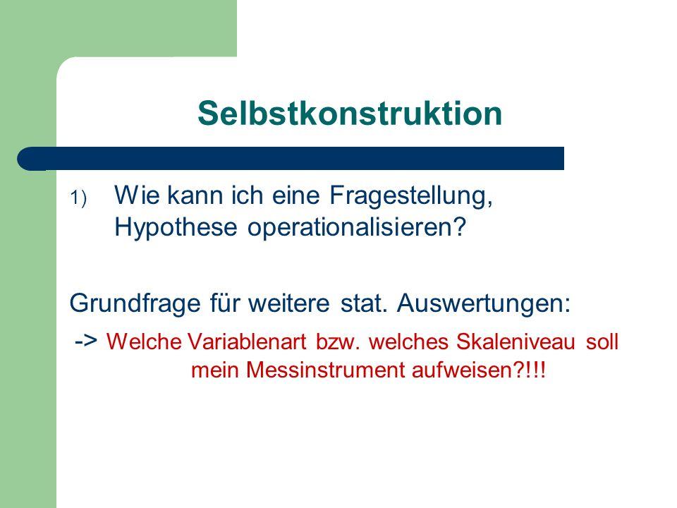 Selbstkonstruktion 1) Wie kann ich eine Fragestellung, Hypothese operationalisieren? Grundfrage für weitere stat. Auswertungen: -> Welche Variablenart