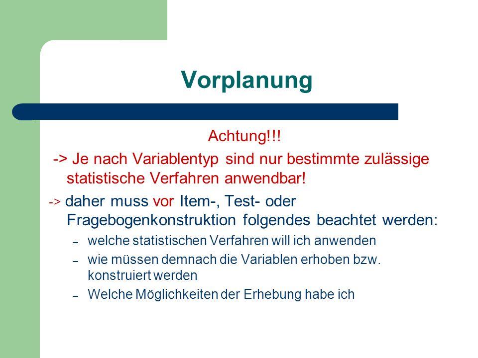 Vorplanung Achtung!!! -> Je nach Variablentyp sind nur bestimmte zulässige statistische Verfahren anwendbar! -> daher muss vor Item-, Test- oder Frage