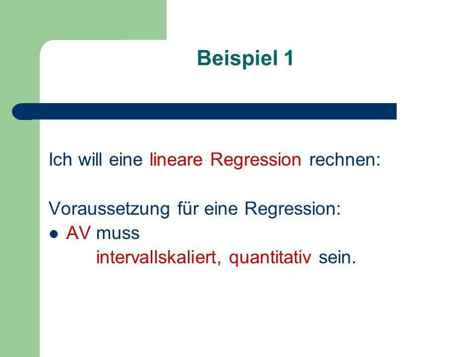 Beispiel 1 Ich will eine lineare Regression rechnen: Voraussetzung für eine Regression: AV muss intervallskaliert, quantitativ sein.