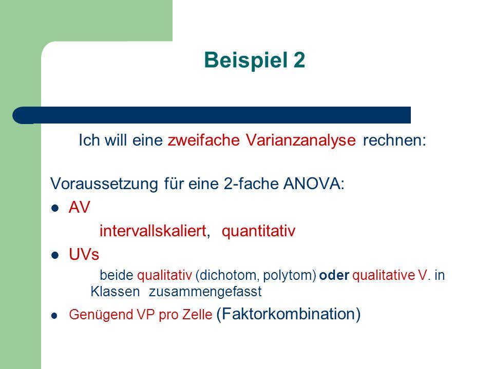 Beispiel 2 Ich will eine zweifache Varianzanalyse rechnen: Voraussetzung für eine 2-fache ANOVA: AV intervallskaliert, quantitativ UVs beide qualitati