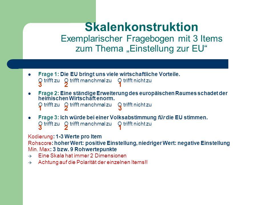 Skalenkonstruktion Exemplarischer Fragebogen mit 3 Items zum Thema Einstellung zur EU Frage 1: Die EU bringt uns viele wirtschaftliche Vorteile. O tri