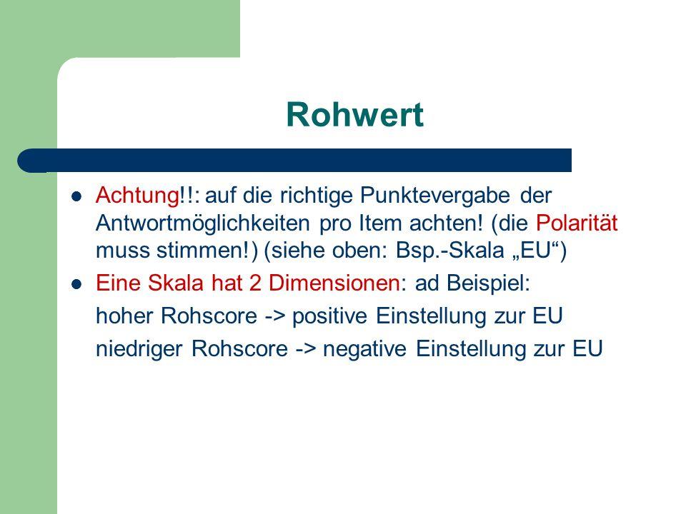 Rohwert Achtung!!: auf die richtige Punktevergabe der Antwortmöglichkeiten pro Item achten! (die Polarität muss stimmen!) (siehe oben: Bsp.-Skala EU)
