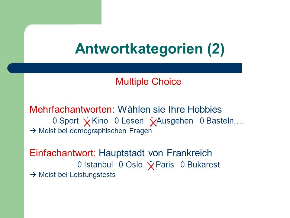 Antwortkategorien (2) Multiple Choice Mehrfachantworten: Wählen sie Ihre Hobbies 0 Sport 0 Kino 0 Lesen 0 Ausgehen 0 Basteln,… Meist bei demographisch