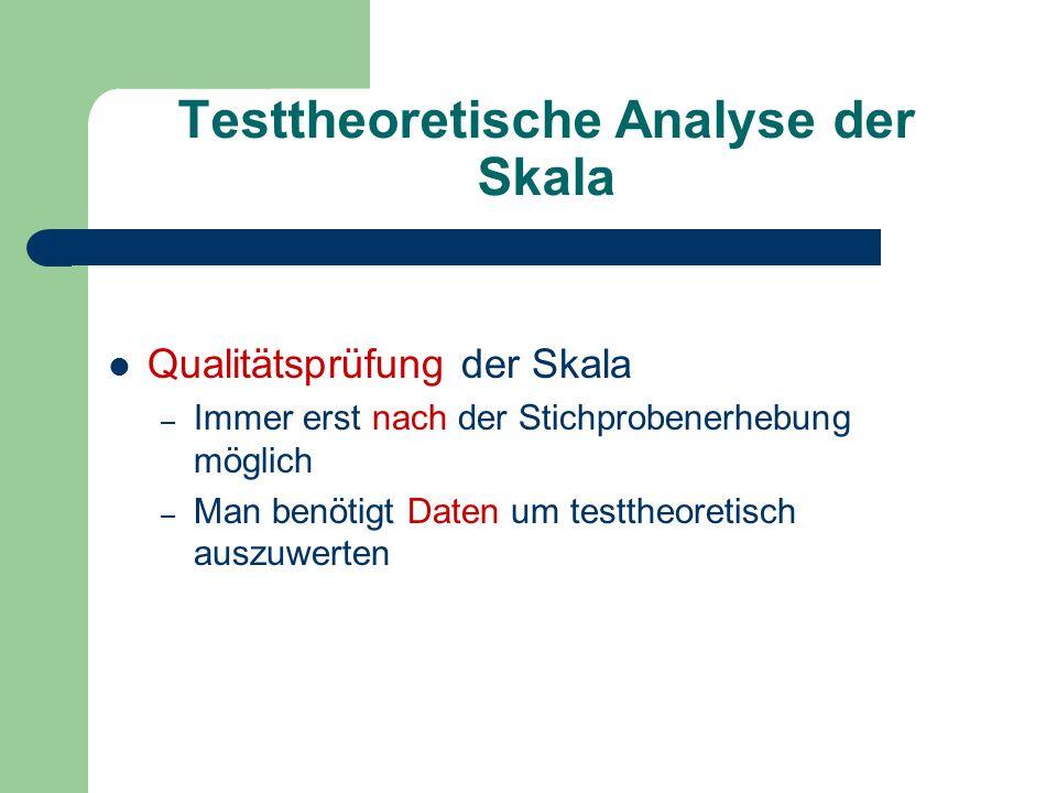 Testtheoretische Analyse der Skala Qualitätsprüfung der Skala – Immer erst nach der Stichprobenerhebung möglich – Man benötigt Daten um testtheoretisc