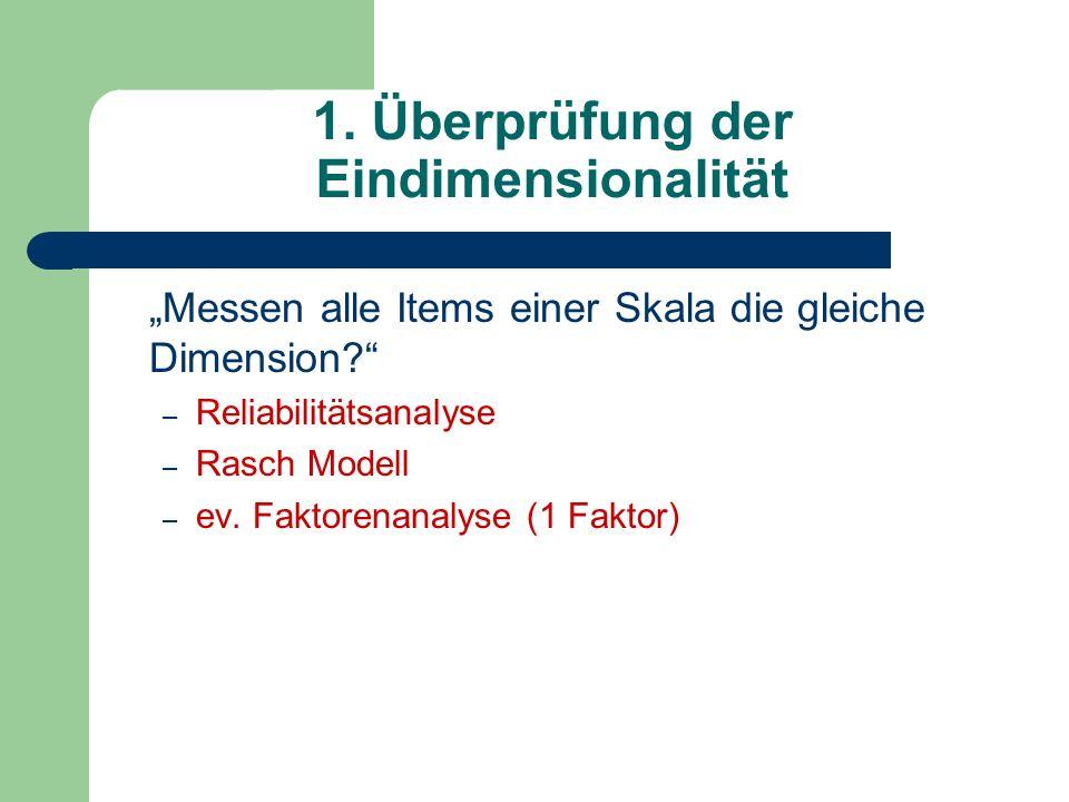 1. Überprüfung der Eindimensionalität Messen alle Items einer Skala die gleiche Dimension? – Reliabilitätsanalyse – Rasch Modell – ev. Faktorenanalyse