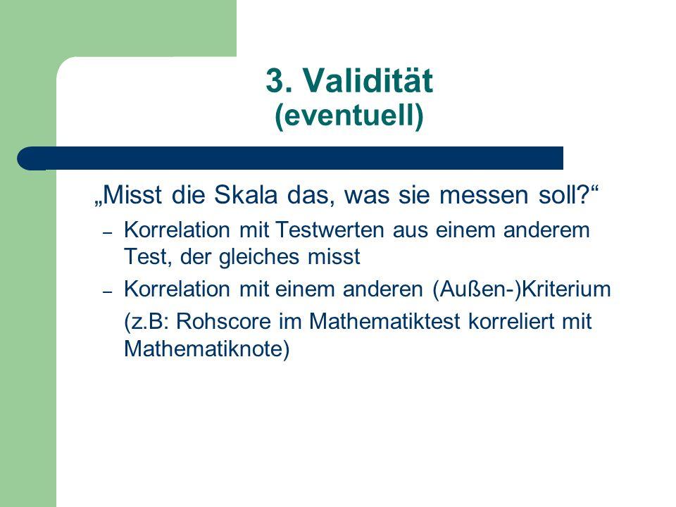 3. Validität (eventuell) Misst die Skala das, was sie messen soll? – Korrelation mit Testwerten aus einem anderem Test, der gleiches misst – Korrelati