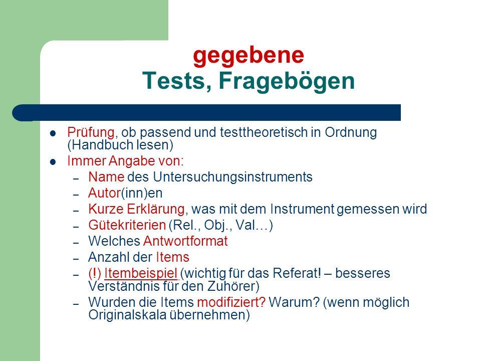 gegebene Tests, Fragebögen Prüfung, ob passend und testtheoretisch in Ordnung (Handbuch lesen) Immer Angabe von: – Name des Untersuchungsinstruments –