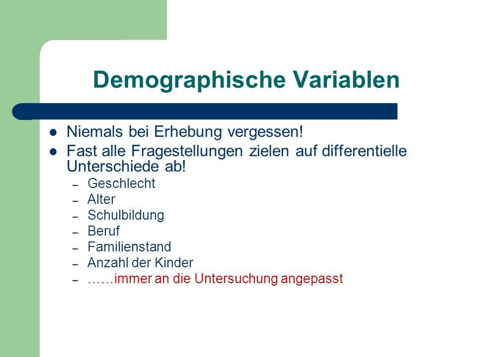 Demographische Variablen Niemals bei Erhebung vergessen! Fast alle Fragestellungen zielen auf differentielle Unterschiede ab! – Geschlecht – Alter – S